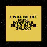 I will be the most powerful being in the Galaxy
