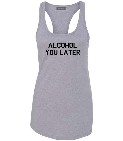 Alcohol You Later Funny Drinking Grey Racerback Tank Top