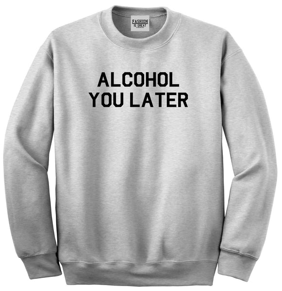 Alcohol You Later Funny Drinking Grey Crewneck Sweatshirt