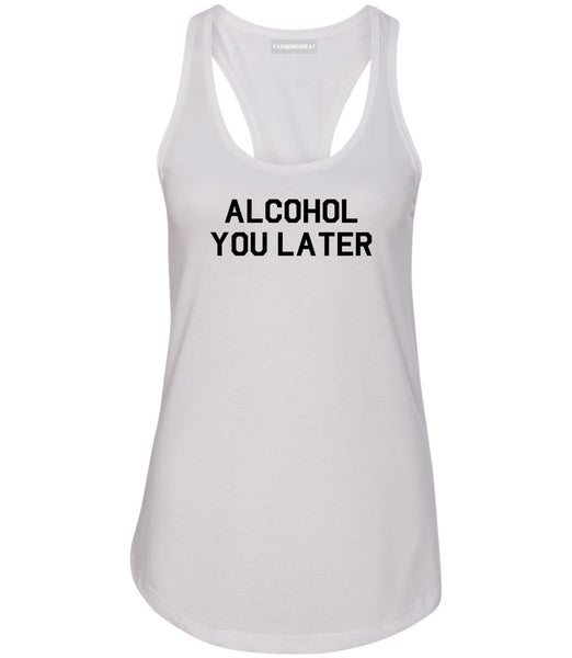 Alcohol You Later Funny Drinking White Racerback Tank Top