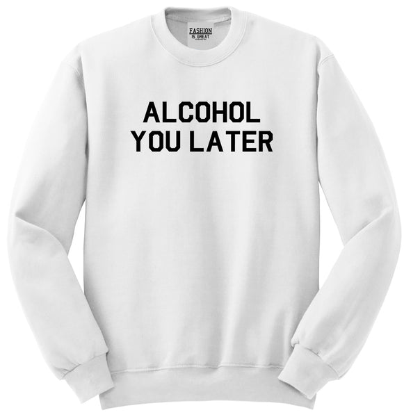 Alcohol You Later Funny Drinking White Crewneck Sweatshirt