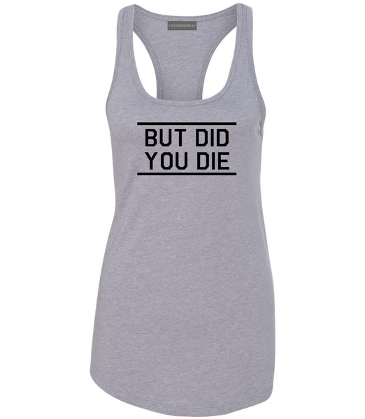 But Did You Die Funny Grey Womens Racerback Tank Top