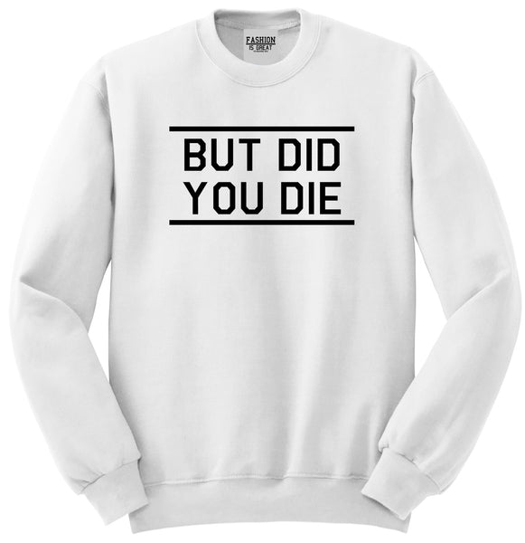 But Did You Die Funny White Womens Crewneck Sweatshirt