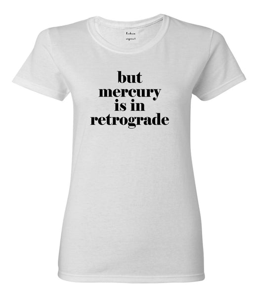 But Mercury Is In Retrograde White Womens T-Shirt