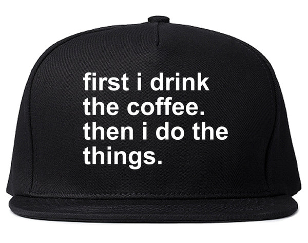 First I Drink The Coffee Then I Do The Things Snapback Hat Black