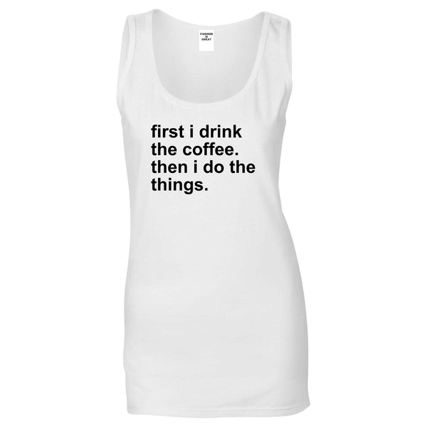 First I Drink The Coffee Then I Do The Things Womens Tank Top Shirt White
