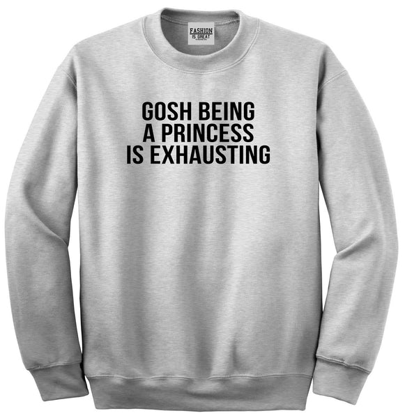 Gosh Being A Princess Is Exhausting Grey Womens Crewneck Sweatshirt