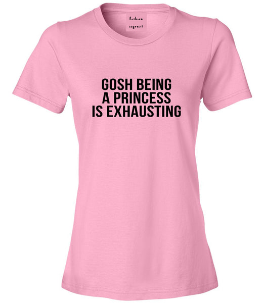 Gosh Being A Princess Is Exhausting Pink Womens T-Shirt