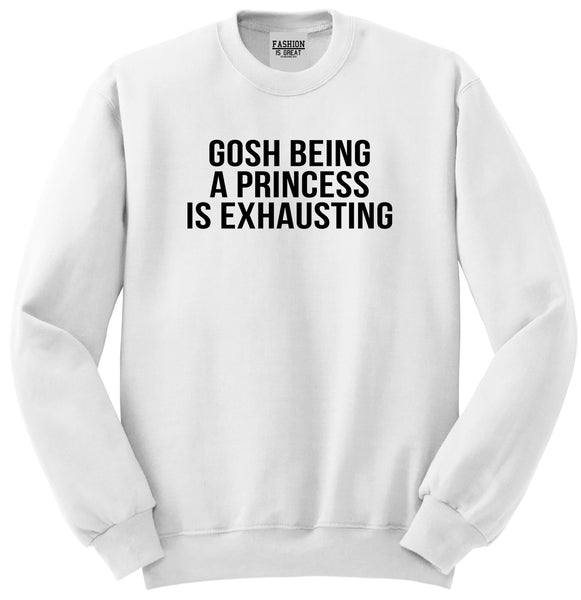 Gosh Being A Princess Is Exhausting White Womens Crewneck Sweatshirt