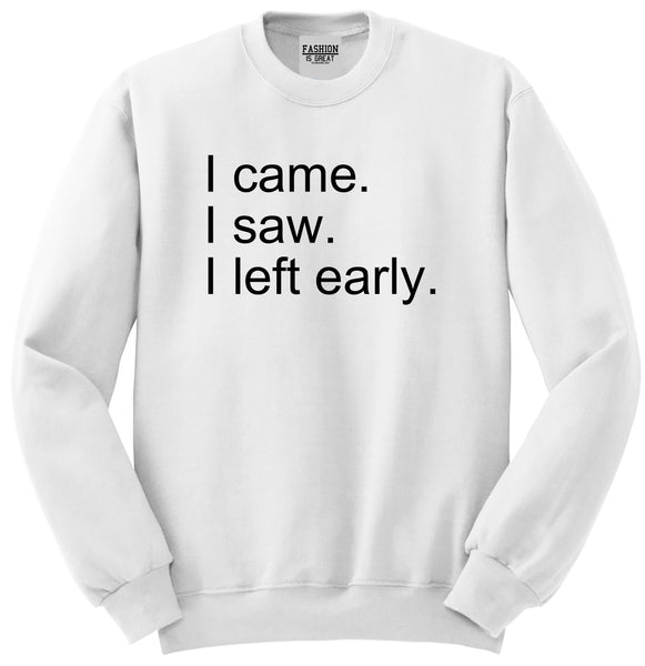 I Came I Saw I Left Early White Womens Crewneck Sweatshirt