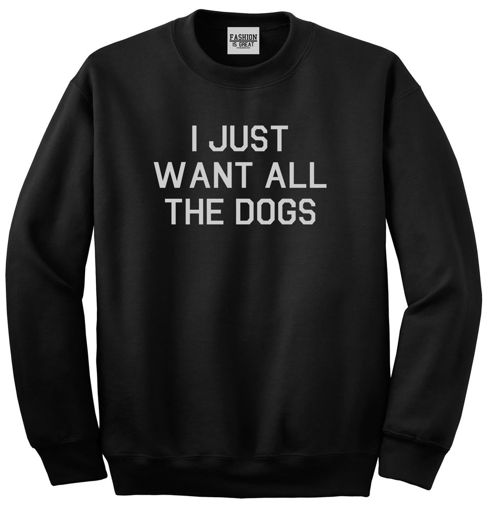 I Just Want All The Dogs Black Crewneck Sweatshirt