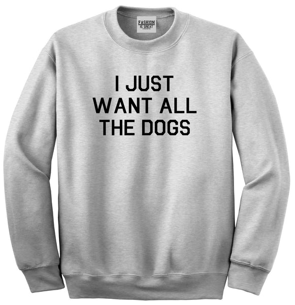 I Just Want All The Dogs Grey Crewneck Sweatshirt