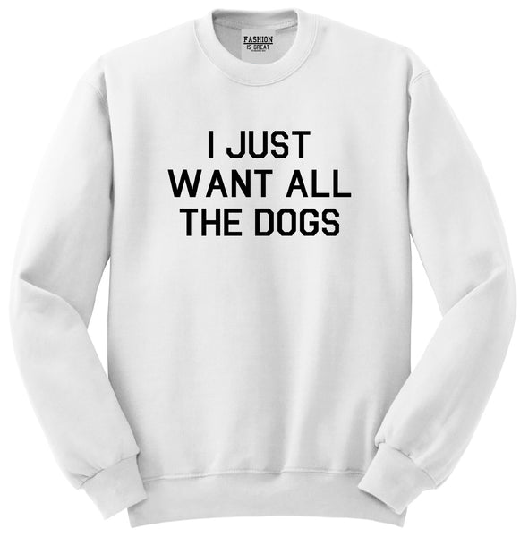 I Just Want All The Dogs White Crewneck Sweatshirt