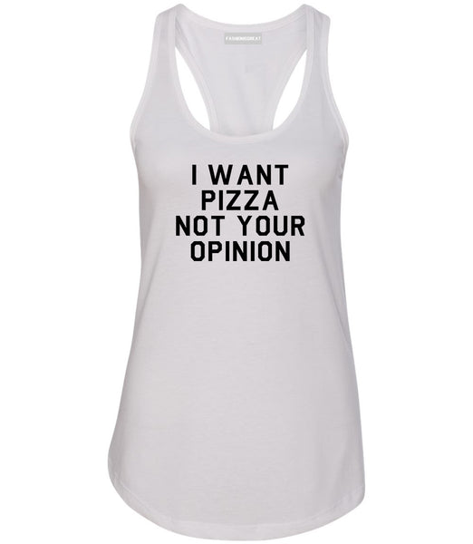 I Want Pizza Not Your Opinion Womens Racerback Tank Top White