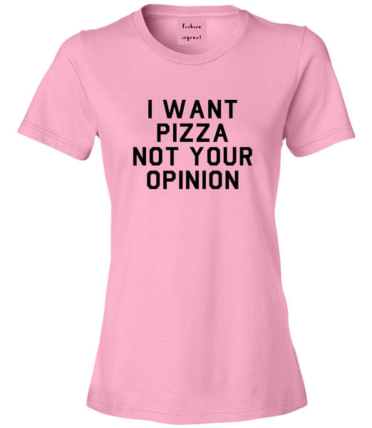 I Want Pizza Not Your Opinion Womens Graphic T-Shirt Pink