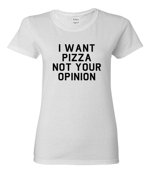 I Want Pizza Not Your Opinion Womens Graphic T-Shirt White
