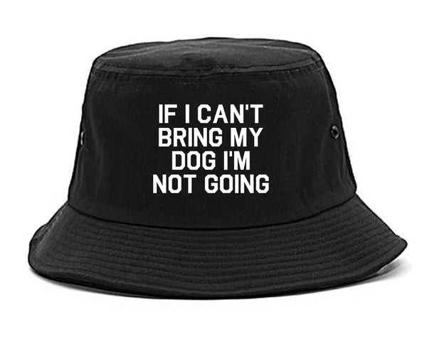 If I Cant Bring My Dog Im Not Going Black Bucket Hat