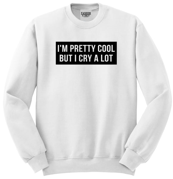 Im Pretty Cool But I Cry A Lot White Womens Crewneck Sweatshirt