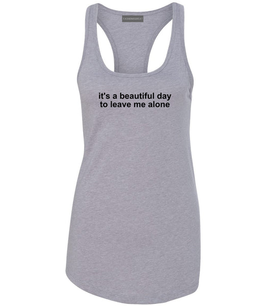 Its A Beautiful Day To Leave Me Alone Funny Womens Racerback Tank Top Grey
