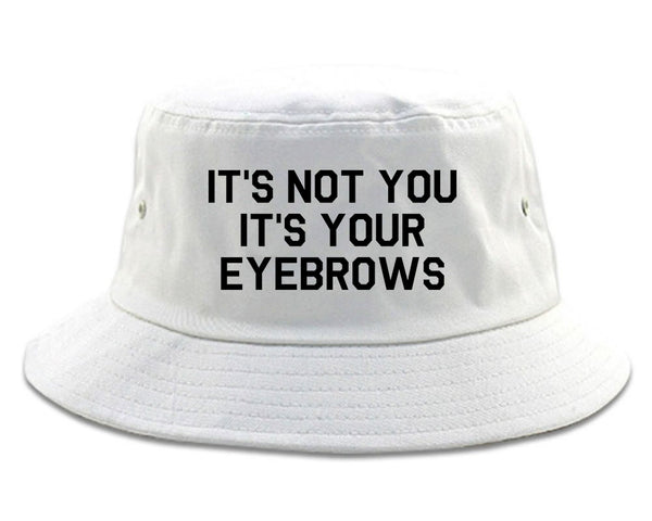 Its Not You Its Your Eyebrows White Bucket Hat