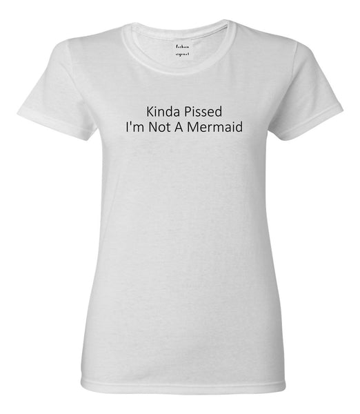 Kinda Pissed Im Not A Mermaid Womens Graphic T-Shirt White