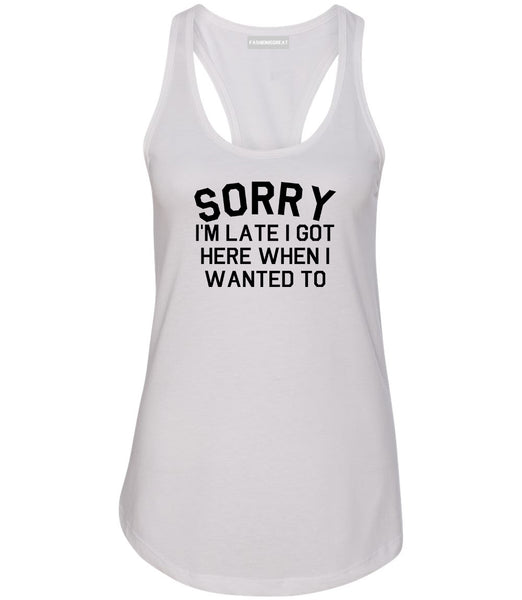 Sorry Im Late I Got Here When I Wanted To Womens Racerback Tank Top White