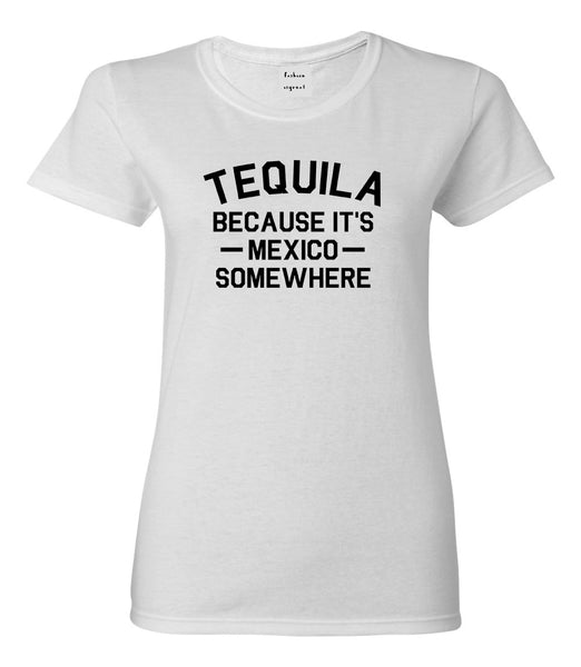 Tequila Its Mexico Somewhere White Womens T-Shirt