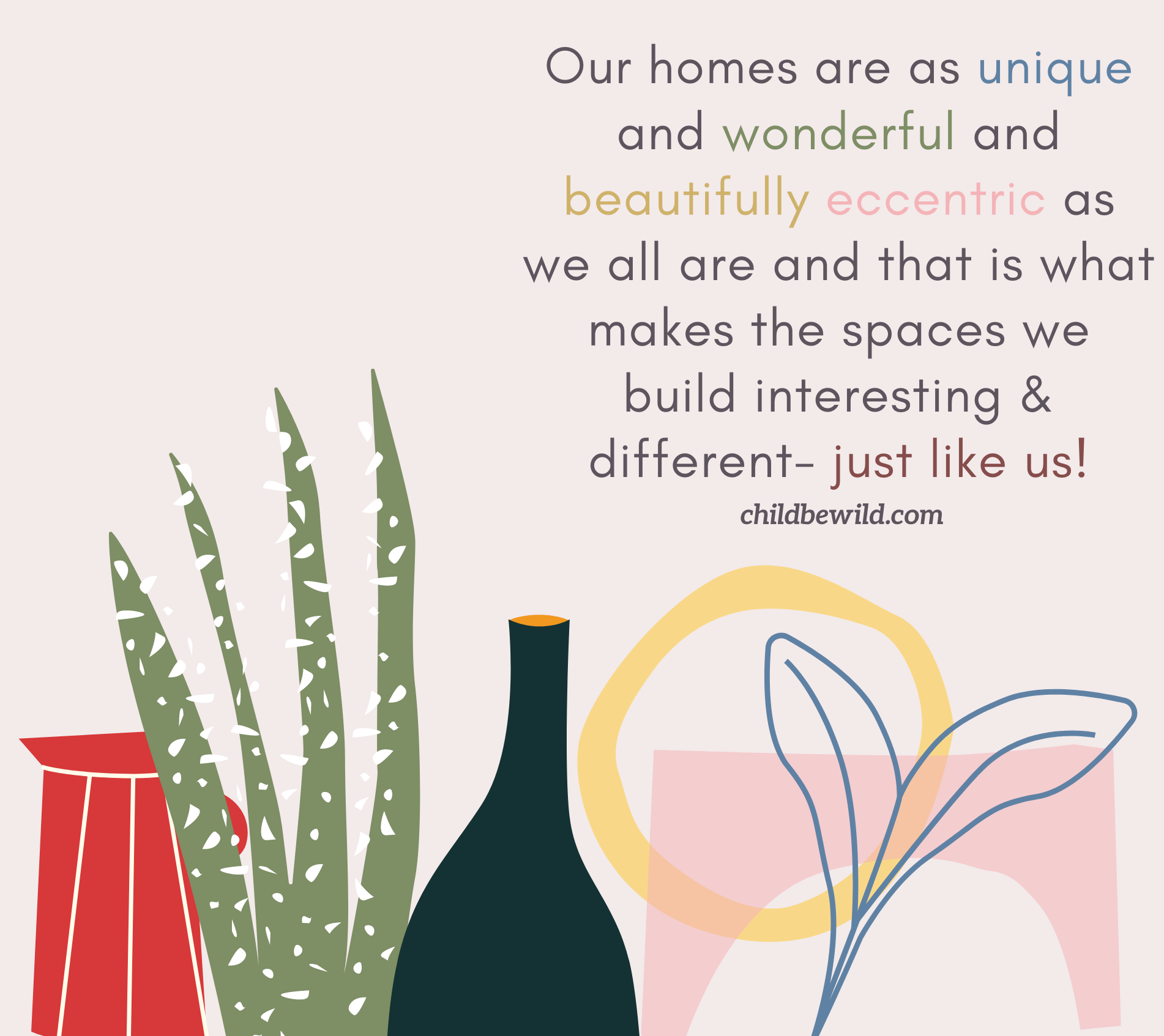 Our homes are as unique and wonderful and beautifully eccentric as we all are and that is what makes the spaces we build interesting & different- just like us! childbewild.com text above home decor illustration