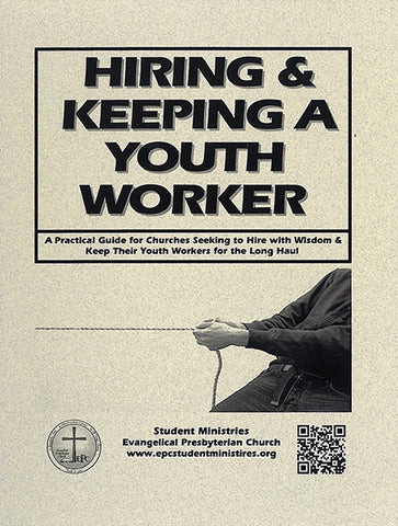 Hiring and Keeping a Youth Worker: A Practical Guide for Churches Seeking to Hire with Wisdom and Keep Their Youth Workers for the Long Haul