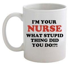 I'm Your Nurse What Stupid Thing Did You Do Mug