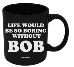 Life Would Be So Boring Without BOB Mug