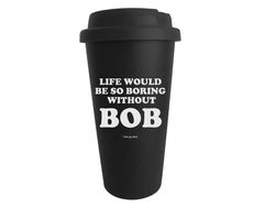 Life Would Be So Boring Without Bob Tumbler