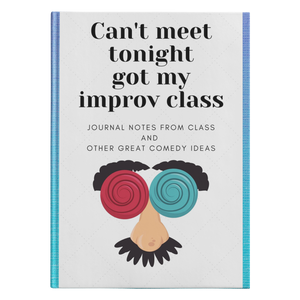 Can't meet tonight got my improv class - Journal notes from class and other great comedy ideas
