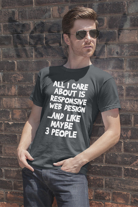FunkyShirty All i care about is Responsive Web Design and like maybe 3 People (Men)  Creative Design - FunkyShirty