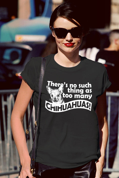 There's no such Thing as Too Many Chihuahuas! (Women)