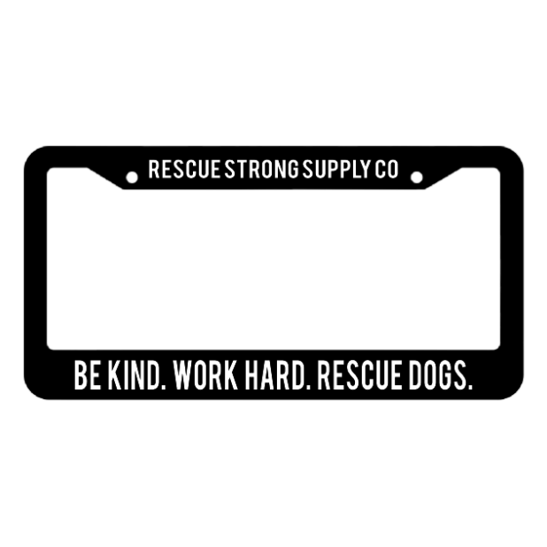 Be Kind. Work Hard. Rescue Dogs. License Plate Frame | Rescue Strong