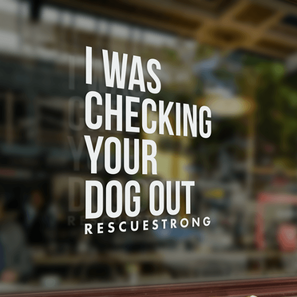 I Was Checking Your Dog Out Window Sticker | Rescue Strong