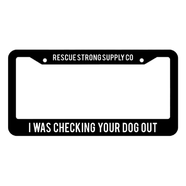 I Was Checking Your Dog Out License Plate Frame | Rescue Strong