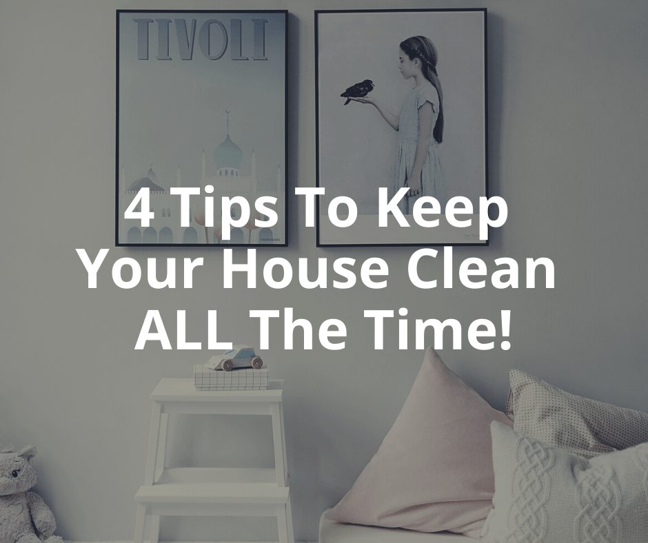 4 Tips To Keep Your House Clean ALL The Time! - TTB