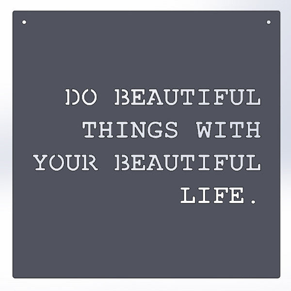 Do Beautiful Things With Your Beautiful Life.