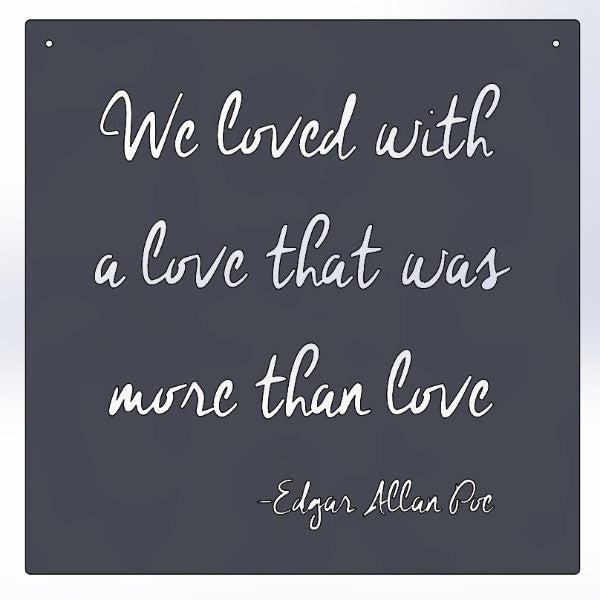We loved with a love that was more than love -Edgar Allan Poe