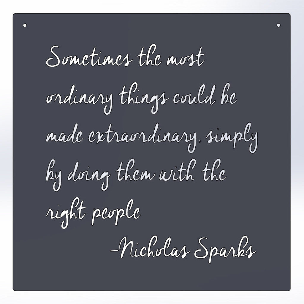 Sometimes the most ordinary things could be made extraordinary, simply by doing them with the right people -Nicholas Sparks