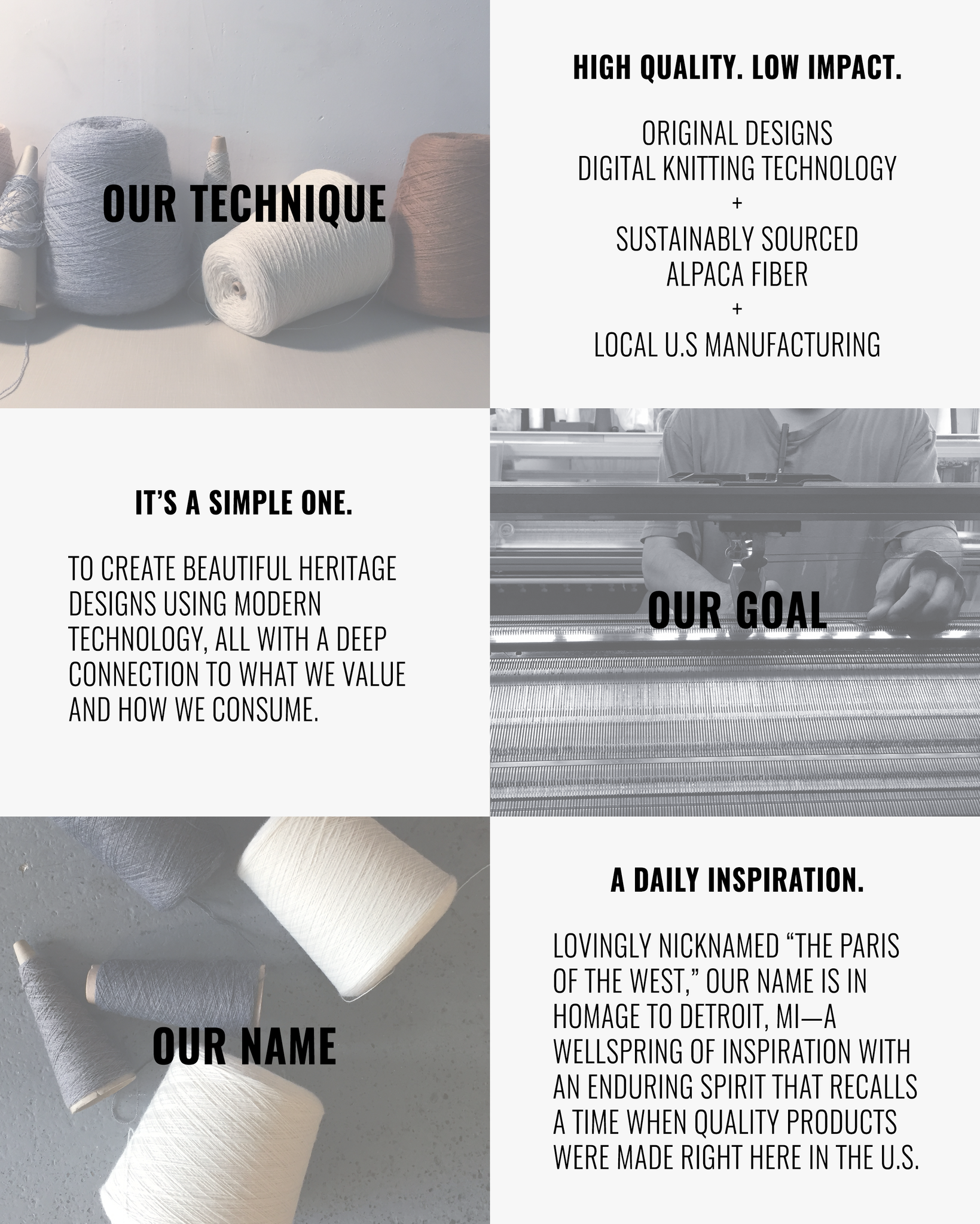 "Our Technique: High Quality. Low Impact. Original Designs Digital Knitting Technology + Sustainably Sourced Alpaca Fiber + Local U.S Manufacturing | Our Goal: It's a Simple One. To create beautiful heritage designs using modern technology, all with a deep connection to what we value and how we consume. | Our Name: A Daily Inspiration. Lovingly nicknamed ""The Paris of the West,"" our name is in homage to Detroit, MI—a wellspring of inspiration with an enduring spirit that recalls a time when quality products were made right here in the U.S."