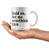 White 11oz Mug - Hold On Let Me Overthink This