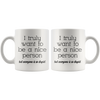 White 11oz Mug - Truly Want To Be A Nice Person