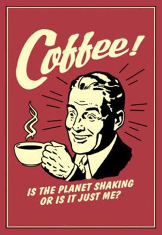 "Poster: "" Coffee! Is the Planet Shaking or is it Just me? """