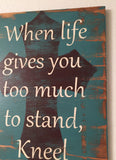 When life gives you too much to stand, Kneel, handpainted, handmade sign, distressed wooden sign, cross, faith sign, religious