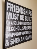 Friendships Must Be Built On A Solid Foundation Of Alcohol, Sarcasm, Inapproriateness And Shenangans Sign, Friends Sign, Humor Sign, Alcohol