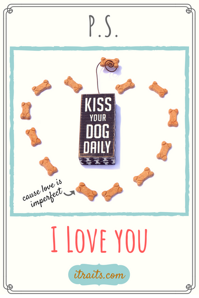 """KISS YOUR DOG DAILY"" P.S. I Love you"