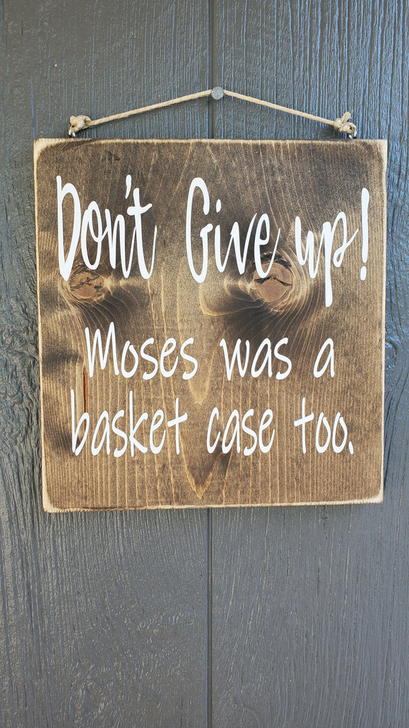 Don't Give Up!  Moses was a basket case too.  Wood sign